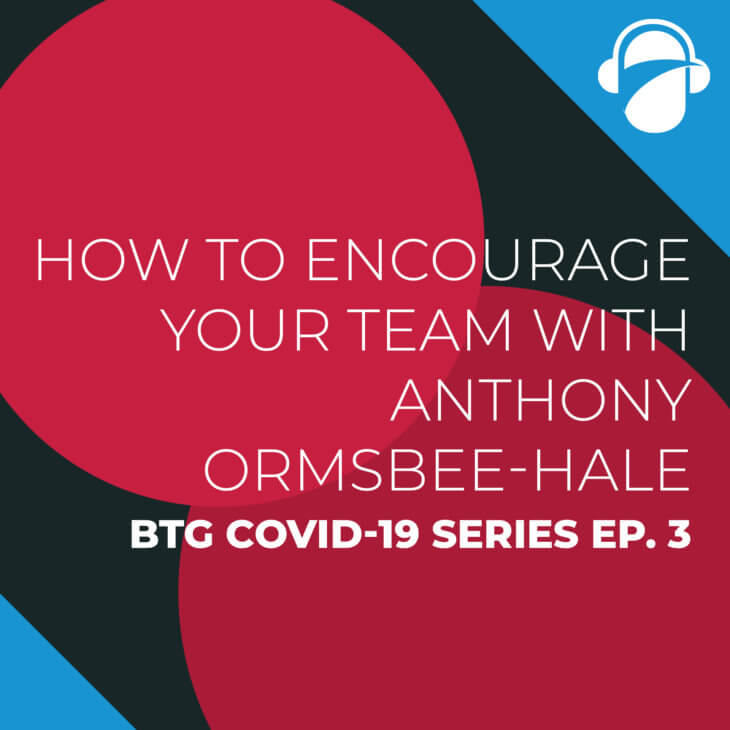 COVID-19 Series Ep. 3: How to encourage your team with Anthony Ormsbee-Hale