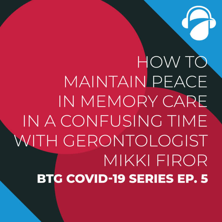BTG COVID-19 Ep. 5: How to Maintain Peace in Memory Care in a Confusing Time with Gerontologist Mikki Firor