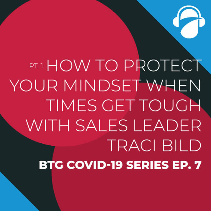 BTG COVID-19 Ep. 7: Pt. 1 How to Protect Your Mindset When Times Get Tough with Sales Leader Traci Bild