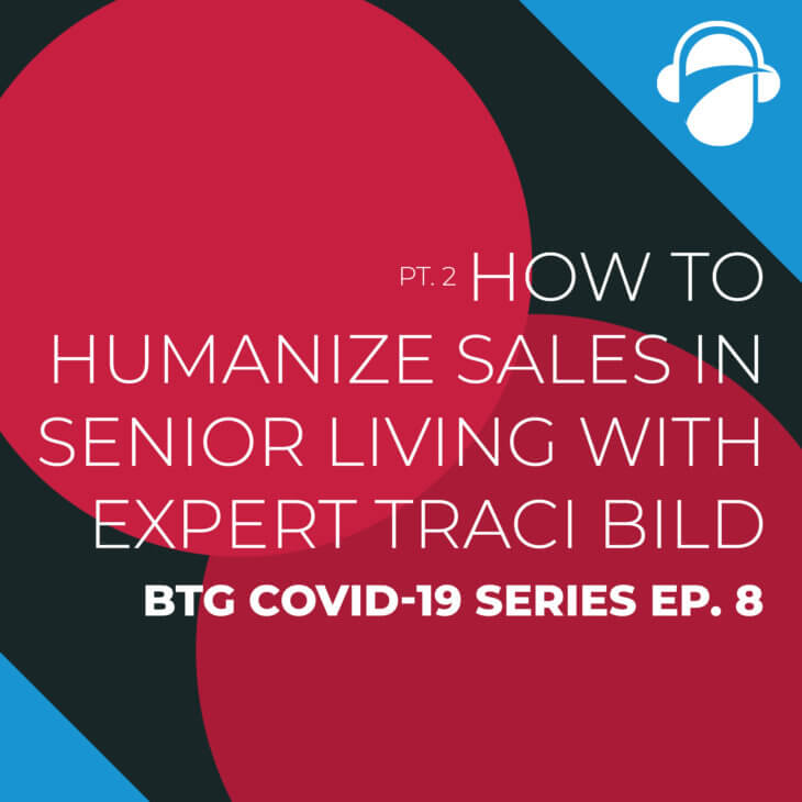 BTG COVID-19 Series Ep. 8: Pt. 2 How To Humanize Sales in Senior Living with Expert Traci Bild