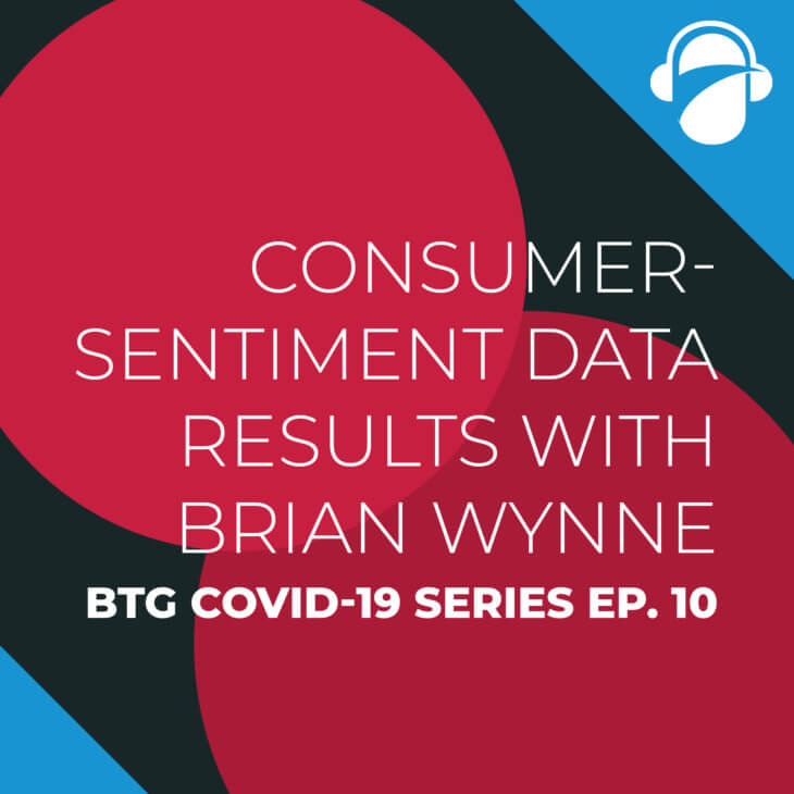 BTG COVID-19 Ep. 10: Consumer-Sentiment Data Results with Brian Wynne