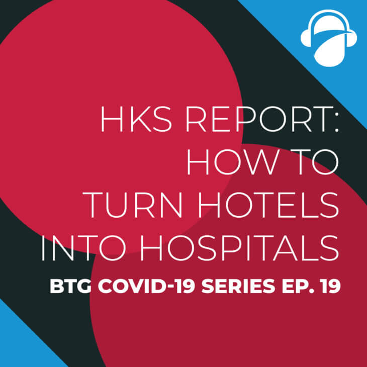BTG COVID-19 Ep. 19: HKS Report: How to Turn Hotels Into Hospitals