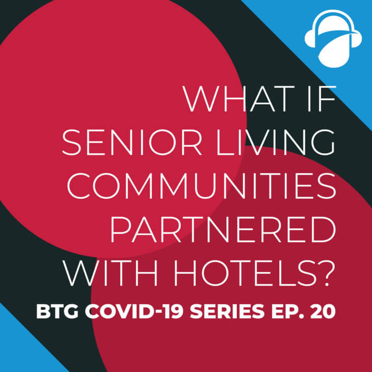 BTG COVID-19 Ep. 20: What If Senior Living Communities Partnered with Hotels?