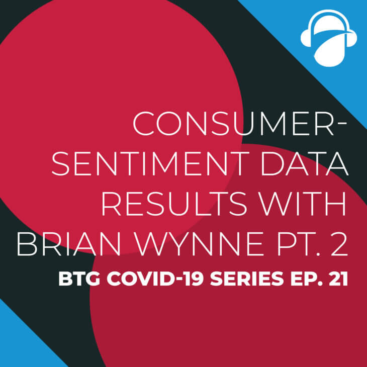 BTG COVID-19 Ep. 21: Consumer-Sentiment Data Results with Brian Wynne Pt. 2