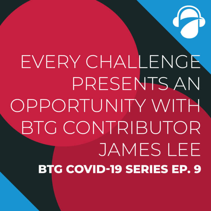 BTG COVID-19 Ep. 9: Every Challenge Presents an Opportunity with BTG Contributor James Lee